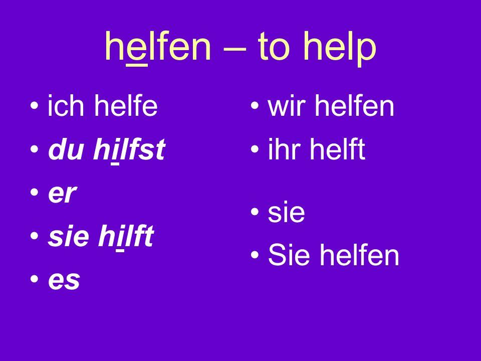helfen – to help ich helfe du hilfst er sie hilft es wir helfen ihr helft sie Sie helfen