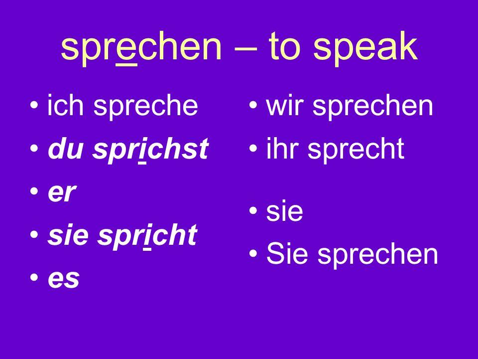sprechen – to speak ich spreche du sprichst er sie spricht es wir sprechen ihr sprecht sie Sie sprechen