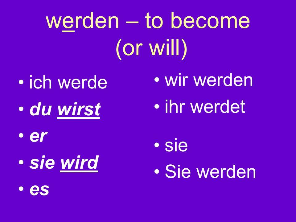 werden – to become (or will) ich werde du wirst er sie wird es wir werden ihr werdet sie Sie werden