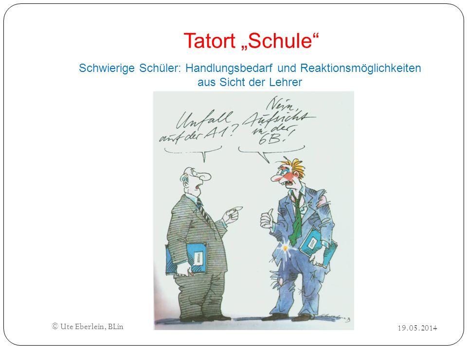 Tatort Schule Schwierige Schüler: Handlungsbedarf und Reaktionsmöglichkeiten aus Sicht der Lehrer © Ute Eberlein, BLin 19.05.2014