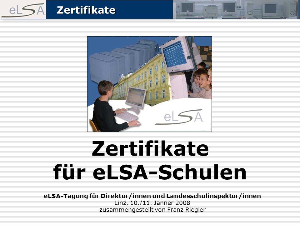 ZertifikateZertifikate Zertifikate für eLSA-Schulen eLSA-Tagung für Direktor/innen und Landesschulinspektor/innen Linz, 10./11. Jänner 2008 zusammenge