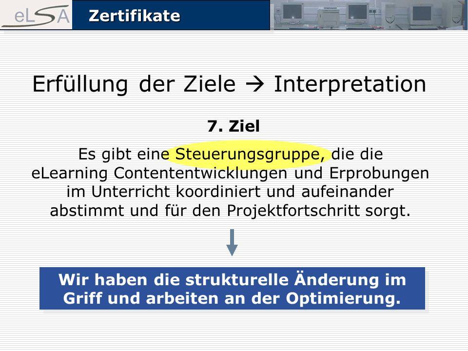 ZertifikateZertifikate Erfüllung der Ziele Interpretation 7. Ziel Es gibt eine Steuerungsgruppe, die die eLearning Contententwicklungen und Erprobunge
