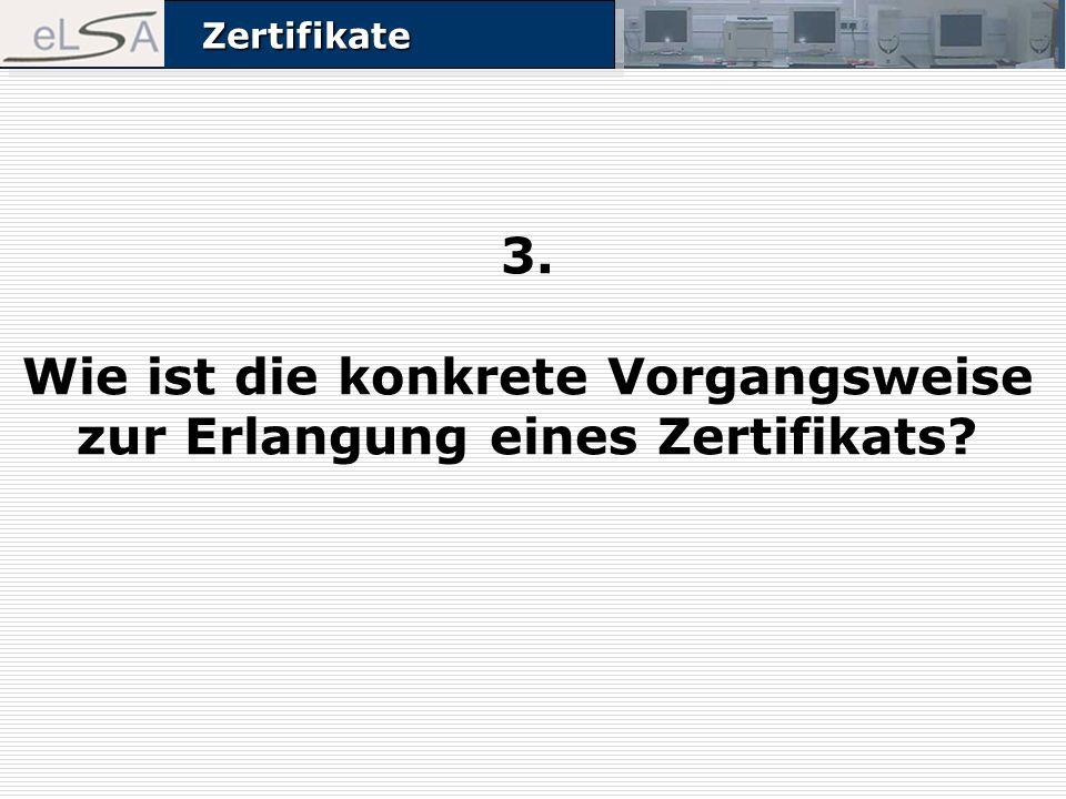 ZertifikateZertifikate 3. Wie ist die konkrete Vorgangsweise zur Erlangung eines Zertifikats?
