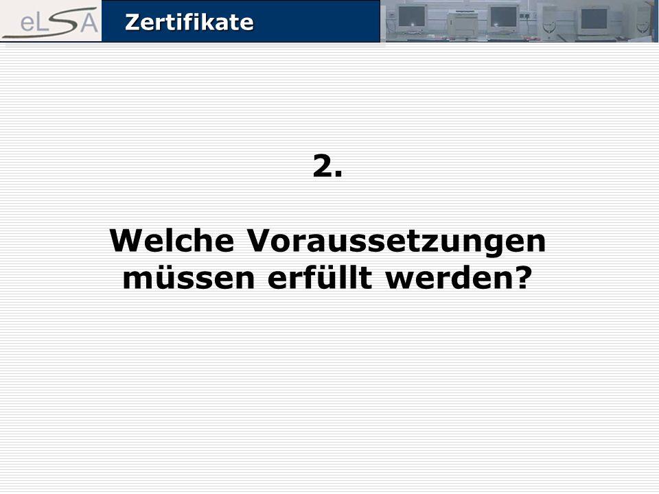 ZertifikateZertifikate 2. Welche Voraussetzungen müssen erfüllt werden?