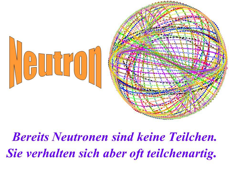 Bereits Neutronen sind keine Teilchen. Sie verhalten sich aber oft teilchenartig.
