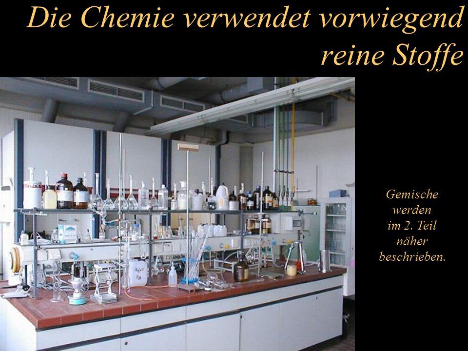 Die Chemie verwendet vorwiegend reine Stoffe Gemische werden im 2. Teil näher beschrieben.