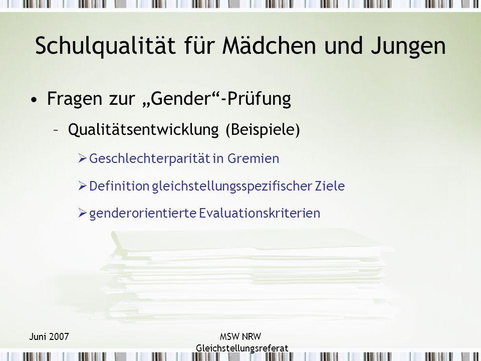 Juni 2007MSW NRW Gleichstellungsreferat Schulqualität für Mädchen und Jungen Fragen zur Gender-Prüfung –Qualitätsentwicklung (Beispiele) Geschlechterparität in Gremien Definition gleichstellungsspezifischer Ziele genderorientierte Evaluationskriterien