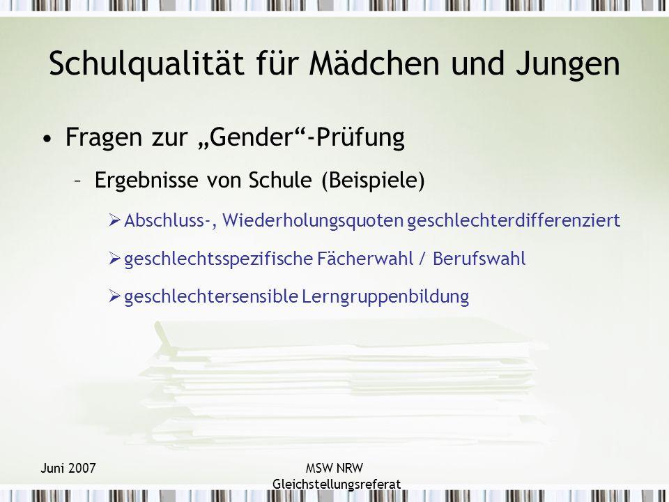 Juni 2007MSW NRW Gleichstellungsreferat Schulqualität für Mädchen und Jungen Fragen zur Gender-Prüfung –Ergebnisse von Schule (Beispiele) Abschluss-, Wiederholungsquoten geschlechterdifferenziert geschlechtsspezifische Fächerwahl / Berufswahl geschlechtersensible Lerngruppenbildung