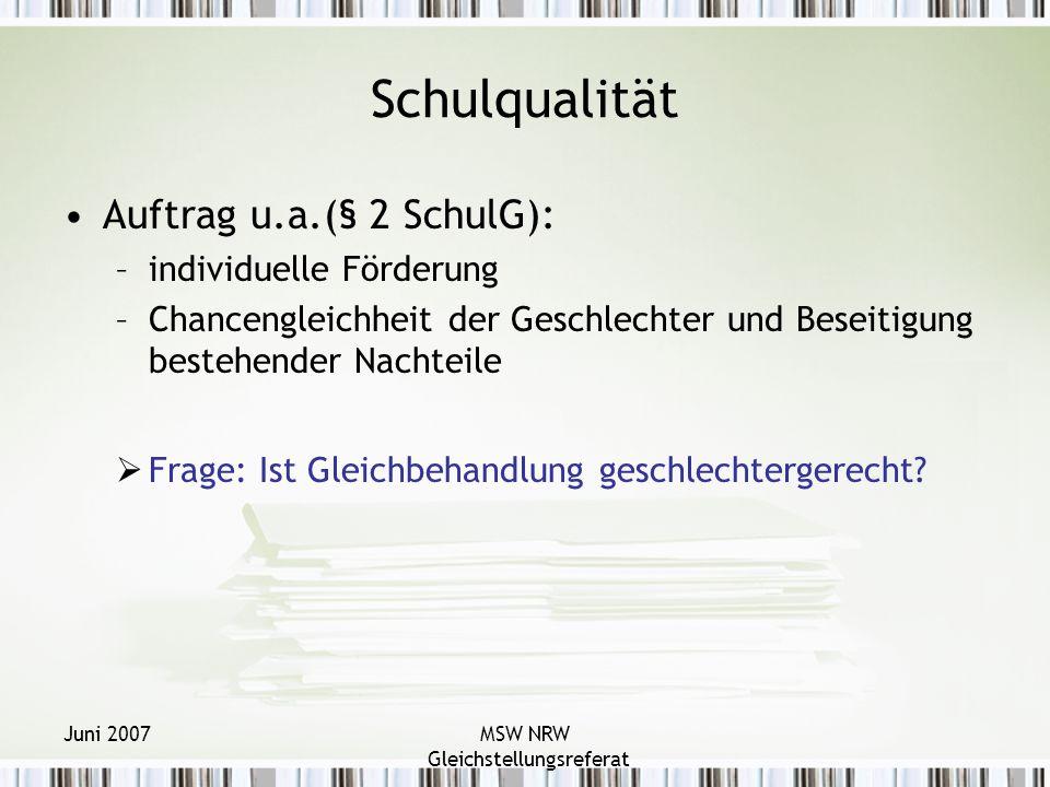 Juni 2007MSW NRW Gleichstellungsreferat Schulqualität Auftrag u.a.(§ 2 SchulG): –individuelle Förderung –Chancengleichheit der Geschlechter und Beseitigung bestehender Nachteile Frage: Ist Gleichbehandlung geschlechtergerecht