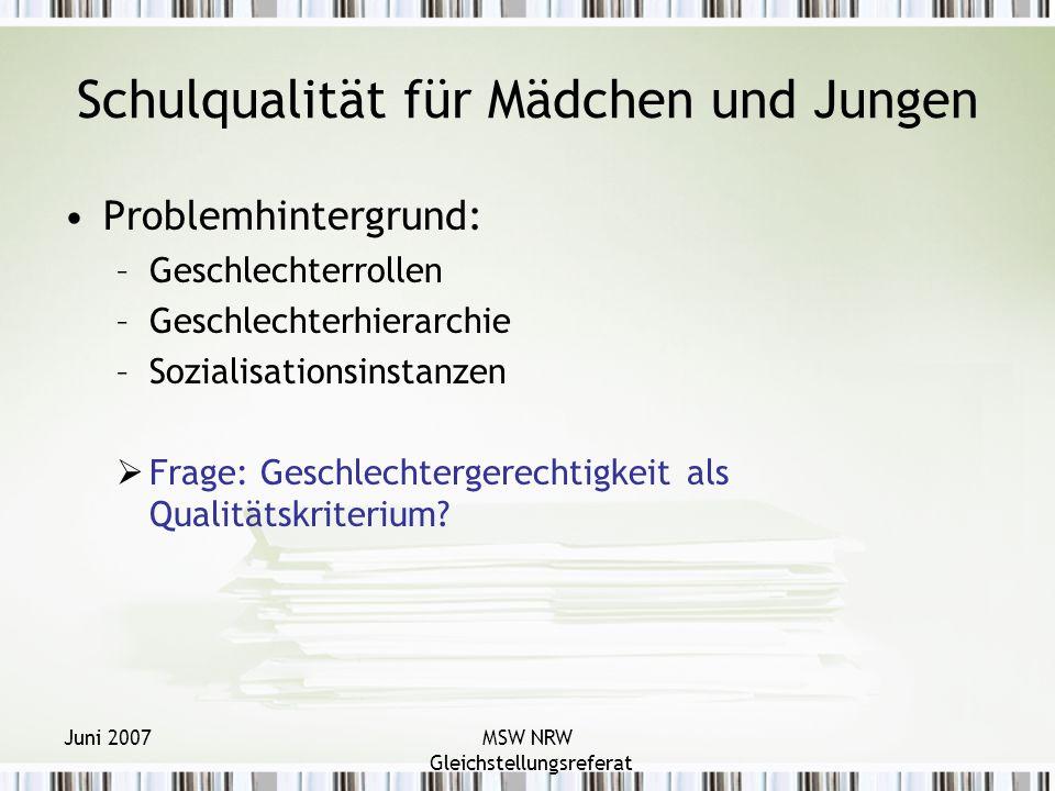 Juni 2007MSW NRW Gleichstellungsreferat Schulqualität für Mädchen und Jungen Problemhintergrund: –Geschlechterrollen –Geschlechterhierarchie –Sozialisationsinstanzen Frage: Geschlechtergerechtigkeit als Qualitätskriterium