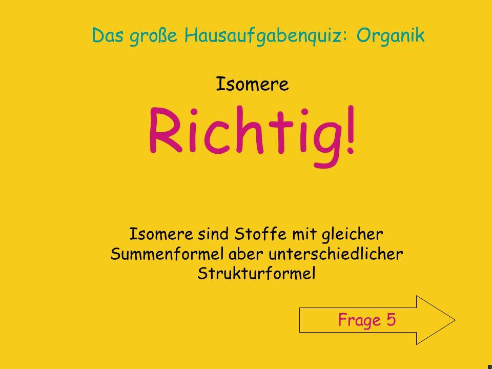 Das große Hausaufgabenquiz: Organik Informiere dich im Chemiebuch (s. Register) oder im InternetInternet Leider falsch! Start