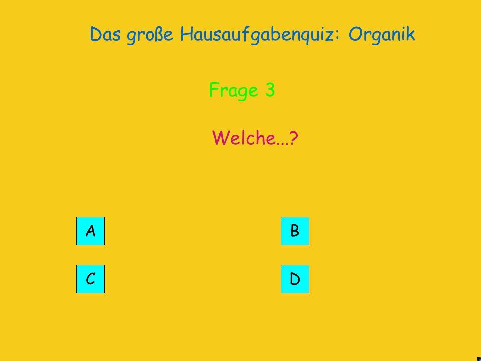 Das große Hausaufgabenquiz: Organik Die... Richtig! Frage 3