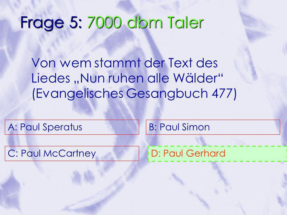 Von wem stammt der Text des Liedes Nun ruhen alle Wälder (Evangelisches Gesangbuch 477) A: Paul Speratus C: Paul McCartney B: Paul Simon D: Paul Gerhard 50/50 Freund Publikum Frage 5: 7000 dbm Taler