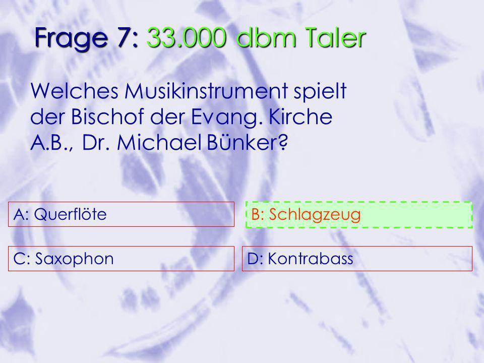 A: Querflöte C: Saxophon B: Schlagzeug D: Kontrabass 50/50 Freund Publikum Frage 7: 33.000 dbm Taler Welches Musikinstrument spielt der Bischof der Evang.