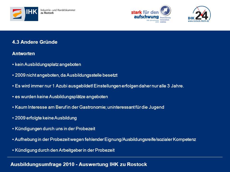 Ausbildungsumfrage 2010 - Auswertung IHK zu Rostock 4.3 Andere Gründe Antworten kein Ausbildungsplatz angeboten 2009 nicht angeboten, da Ausbildungsstelle besetzt Es wird immer nur 1 Azubi ausgebildet.