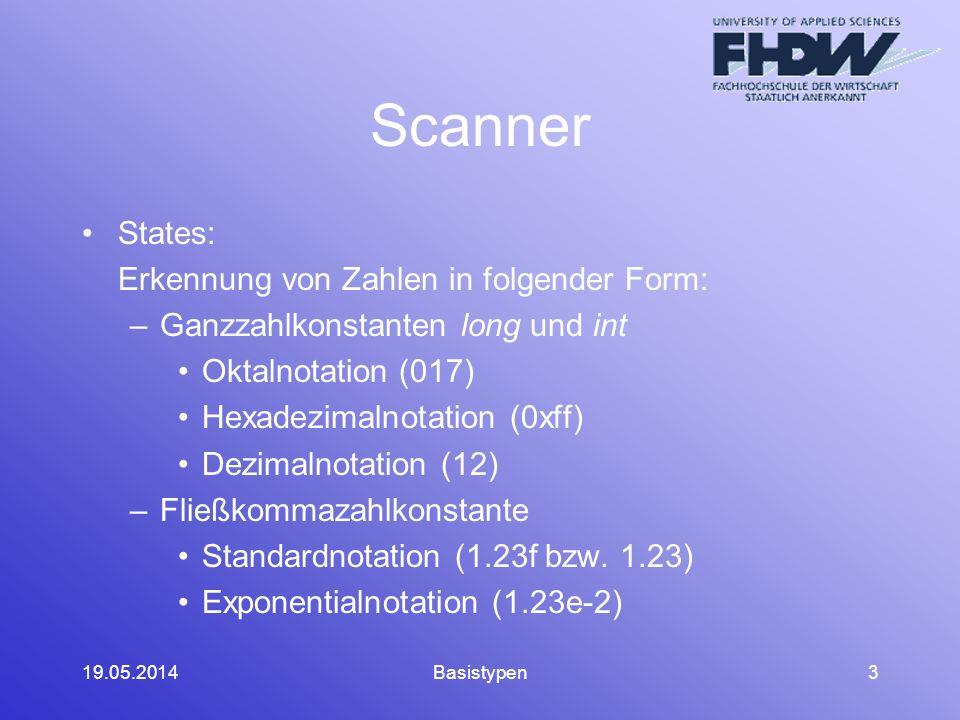 19.05.2014Basistypen3 Scanner States: Erkennung von Zahlen in folgender Form: –Ganzzahlkonstanten long und int Oktalnotation (017) Hexadezimalnotation (0xff) Dezimalnotation (12) –Fließkommazahlkonstante Standardnotation (1.23f bzw.