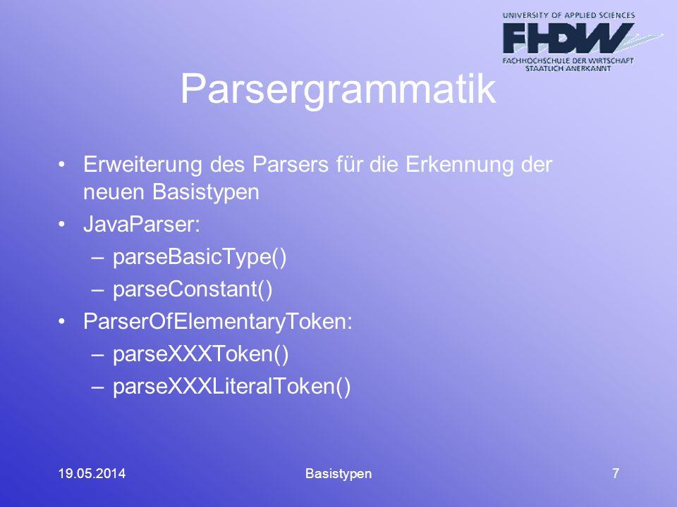 19.05.2014Basistypen7 Parsergrammatik Erweiterung des Parsers für die Erkennung der neuen Basistypen JavaParser: –parseBasicType() –parseConstant() ParserOfElementaryToken: –parseXXXToken() –parseXXXLiteralToken()