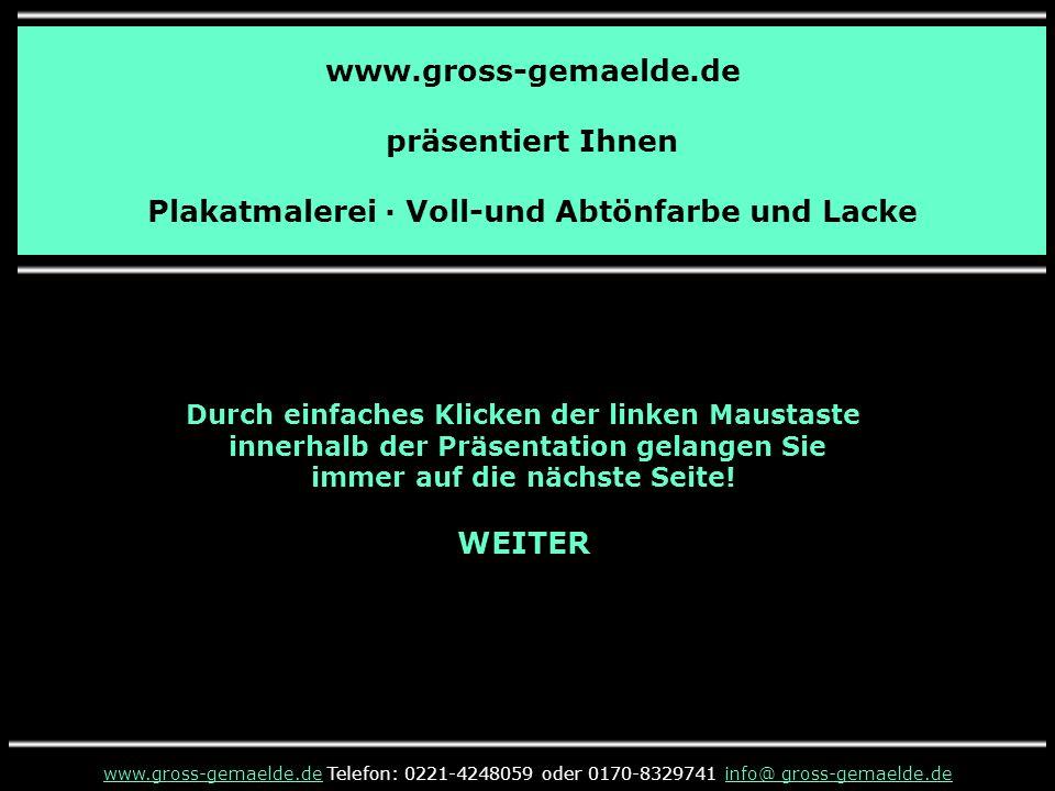 www.gross-gemaelde.de präsentiert Ihnen Plakatmalerei · Voll-und Abtönfarbe und Lacke Durch einfaches Klicken der linken Maustaste innerhalb der Präsentation gelangen Sie immer auf die nächste Seite.