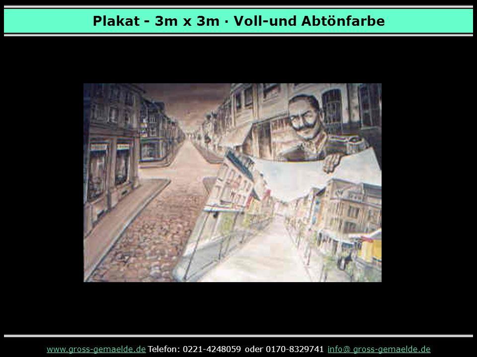Plakat - 3m x 3m · Voll-und Abtönfarbe www.gross-gemaelde.dewww.gross-gemaelde.de Telefon: 0221-4248059 oder 0170-8329741 info@ gross-gemaelde.deinfo@ gross-gemaelde.de