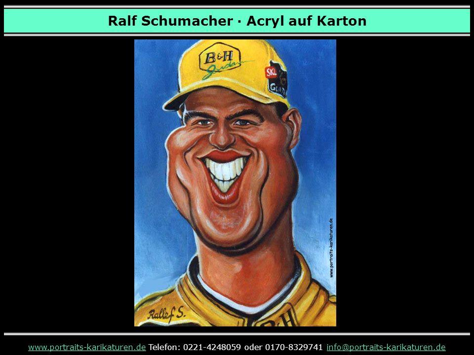 Ralf Schumacher · Acryl auf Karton www.portraits-karikaturen.dewww.portraits-karikaturen.de Telefon: 0221-4248059 oder 0170-8329741 info@portraits-karikaturen.deinfo@portraits-karikaturen.de