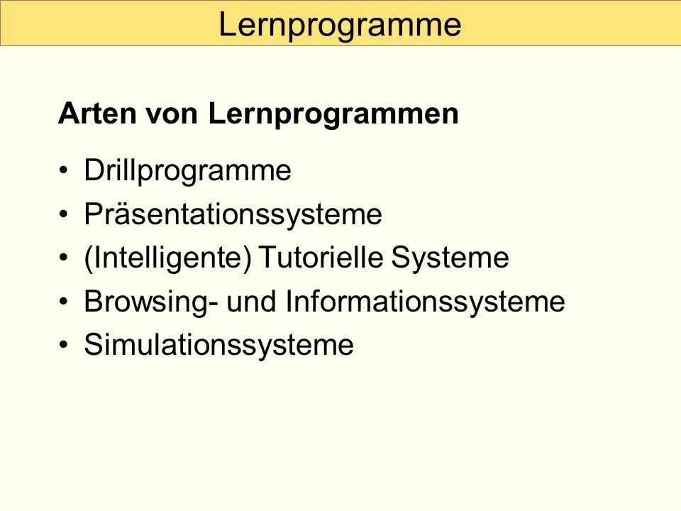 Lernprogramme Drillprogramme Präsentationssysteme (Intelligente) Tutorielle Systeme Browsing- und Informationssysteme Simulationssysteme Arten von Ler