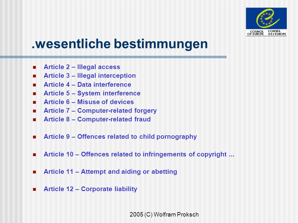 2005 (C) Wolfram Proksch.wesentliche bestimmungen Article 2 – Illegal access Article 3 – Illegal interception Article 4 – Data interference Article 5 – System interference Article 6 – Misuse of devices Article 7 – Computer-related forgery Article 8 – Computer-related fraud Article 9 – Offences related to child pornography Article 10 – Offences related to infringements of copyright...