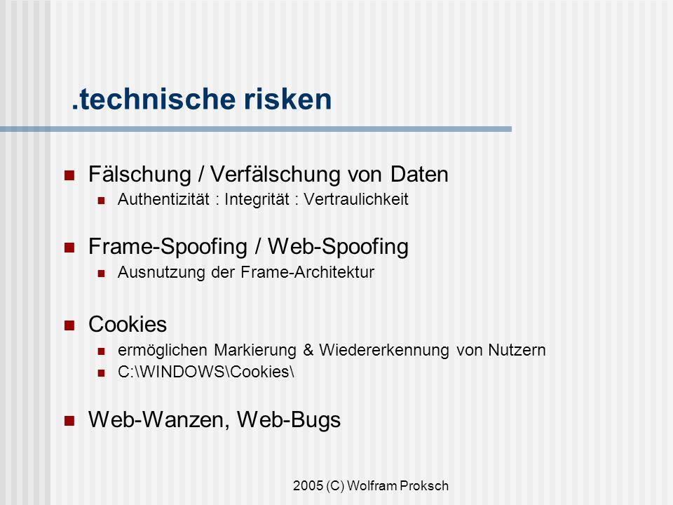 2005 (C) Wolfram Proksch.technische risken Fälschung / Verfälschung von Daten Authentizität : Integrität : Vertraulichkeit Frame-Spoofing / Web-Spoofing Ausnutzung der Frame-Architektur Cookies ermöglichen Markierung & Wiedererkennung von Nutzern C:\WINDOWS\Cookies\ Web-Wanzen, Web-Bugs