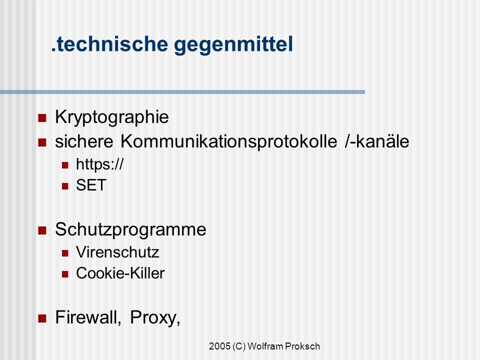2005 (C) Wolfram Proksch.technische gegenmittel Kryptographie sichere Kommunikationsprotokolle /-kanäle https:// SET Schutzprogramme Virenschutz Cookie-Killer Firewall, Proxy,