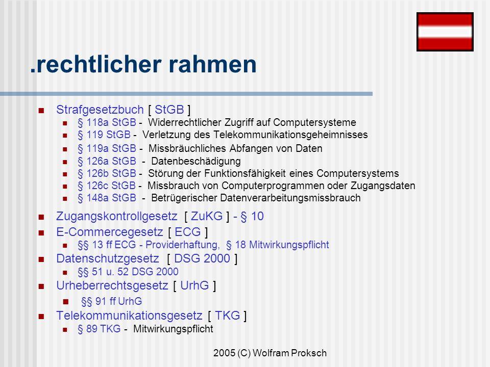 2005 (C) Wolfram Proksch.rechtlicher rahmen Strafgesetzbuch [ StGB ] § 118a StGB - Widerrechtlicher Zugriff auf Computersysteme § 119 StGB - Verletzung des Telekommunikationsgeheimnisses § 119a StGB - Missbräuchliches Abfangen von Daten § 126a StGB - Datenbeschädigung § 126b StGB - Störung der Funktionsfähigkeit eines Computersystems § 126c StGB - Missbrauch von Computerprogrammen oder Zugangsdaten § 148a StGB - Betrügerischer Datenverarbeitungsmissbrauch Zugangskontrollgesetz [ ZuKG ] - § 10 E-Commercegesetz [ ECG ] §§ 13 ff ECG - Providerhaftung, § 18 Mitwirkungspflicht Datenschutzgesetz [ DSG 2000 ] §§ 51 u.