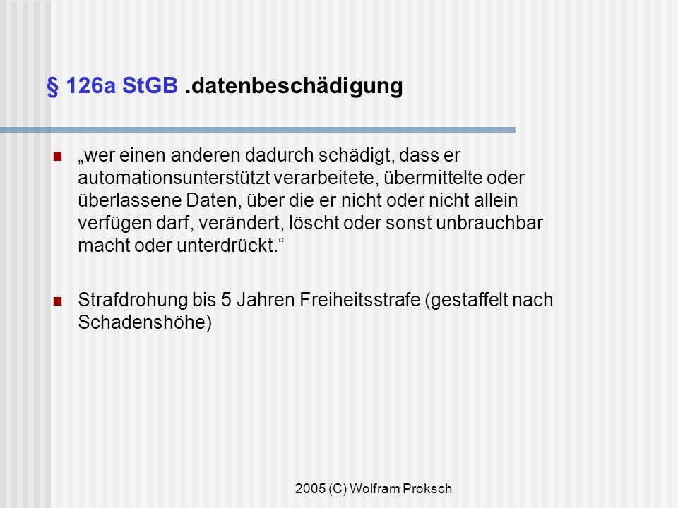 2005 (C) Wolfram Proksch § 126a StGB.datenbeschädigung wer einen anderen dadurch schädigt, dass er automationsunterstützt verarbeitete, übermittelte oder überlassene Daten, über die er nicht oder nicht allein verfügen darf, verändert, löscht oder sonst unbrauchbar macht oder unterdrückt.