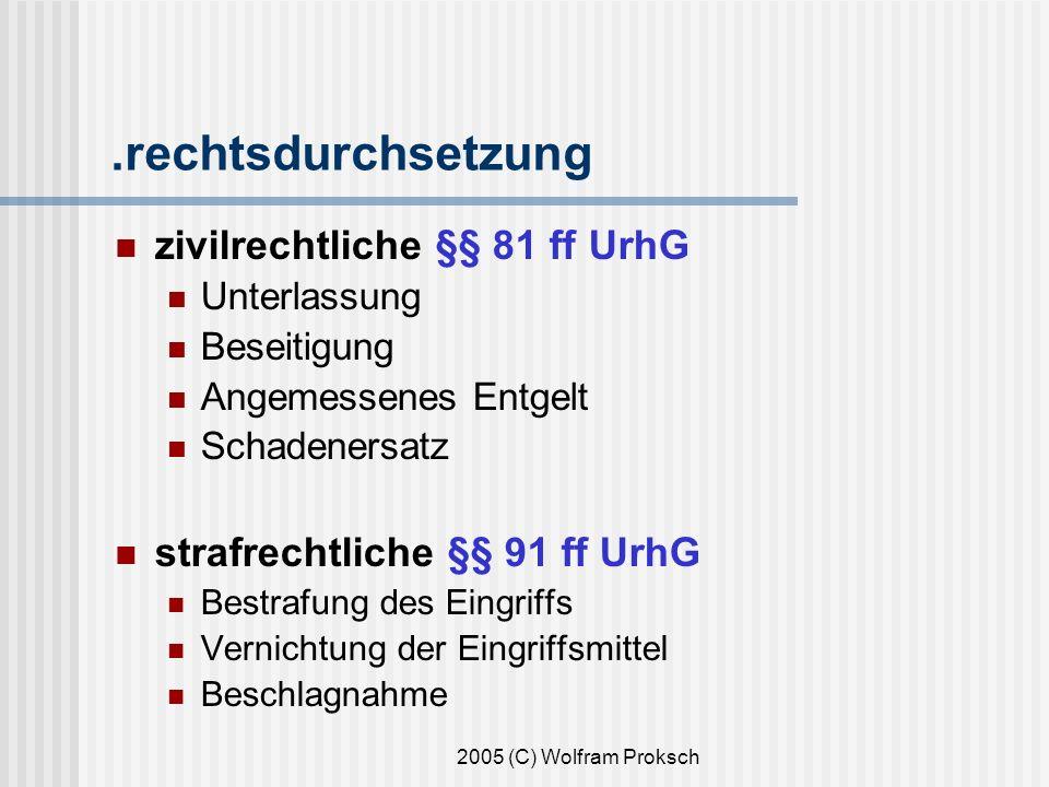 2005 (C) Wolfram Proksch.rechtsdurchsetzung zivilrechtliche §§ 81 ff UrhG Unterlassung Beseitigung Angemessenes Entgelt Schadenersatz strafrechtliche §§ 91 ff UrhG Bestrafung des Eingriffs Vernichtung der Eingriffsmittel Beschlagnahme