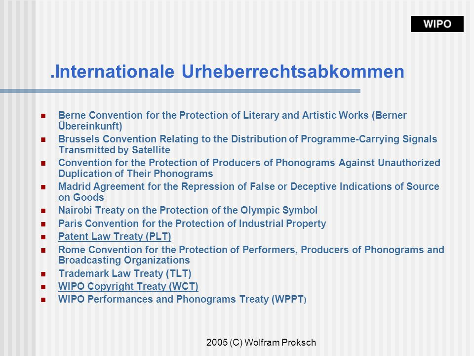 2005 (C) Wolfram Proksch.Internationale Urheberrechtsabkommen Berne Convention for the Protection of Literary and Artistic Works (Berner Übereinkunft) Brussels Convention Relating to the Distribution of Programme-Carrying Signals Transmitted by Satellite Convention for the Protection of Producers of Phonograms Against Unauthorized Duplication of Their Phonograms Madrid Agreement for the Repression of False or Deceptive Indications of Source on Goods Nairobi Treaty on the Protection of the Olympic Symbol Paris Convention for the Protection of Industrial Property Patent Law Treaty (PLT) Rome Convention for the Protection of Performers, Producers of Phonograms and Broadcasting Organizations Trademark Law Treaty (TLT) WIPO Copyright Treaty (WCT) WIPO Performances and Phonograms Treaty (WPPT )