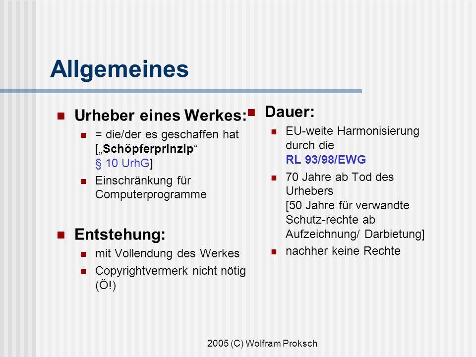 2005 (C) Wolfram Proksch Allgemeines Urheber eines Werkes: = die/der es geschaffen hat [Schöpferprinzip § 10 UrhG] Einschränkung für Computerprogramme Entstehung: mit Vollendung des Werkes Copyrightvermerk nicht nötig (Ö!) Dauer: EU-weite Harmonisierung durch die RL 93/98/EWG 70 Jahre ab Tod des Urhebers [50 Jahre für verwandte Schutz-rechte ab Aufzeichnung/ Darbietung] nachher keine Rechte
