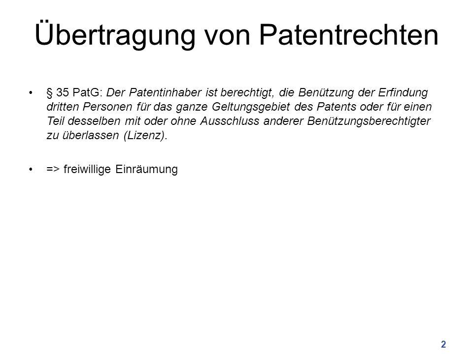 Übertragung von Patentrechten § 35 PatG: Der Patentinhaber ist berechtigt, die Benützung der Erfindung dritten Personen für das ganze Geltungsgebiet des Patents oder für einen Teil desselben mit oder ohne Ausschluss anderer Benützungsberechtigter zu überlassen (Lizenz).