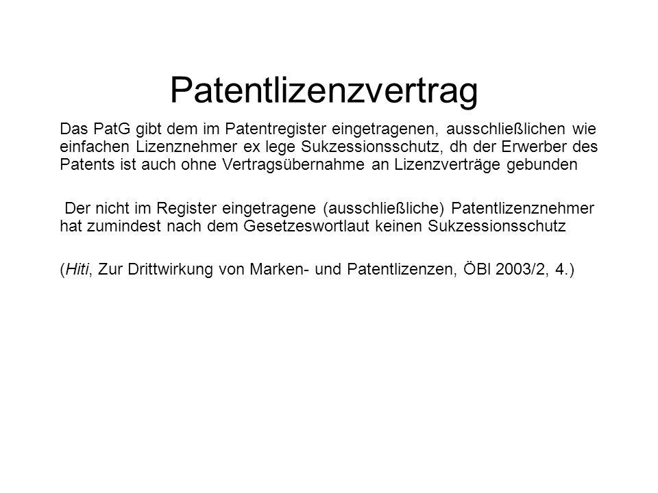 Patentlizenzvertrag Das PatG gibt dem im Patentregister eingetragenen, ausschließlichen wie einfachen Lizenznehmer ex lege Sukzessionsschutz, dh der Erwerber des Patents ist auch ohne Vertragsübernahme an Lizenzverträge gebunden Der nicht im Register eingetragene (ausschließliche) Patentlizenznehmer hat zumindest nach dem Gesetzeswortlaut keinen Sukzessionsschutz (Hiti, Zur Drittwirkung von Marken- und Patentlizenzen, ÖBl 2003/2, 4.)