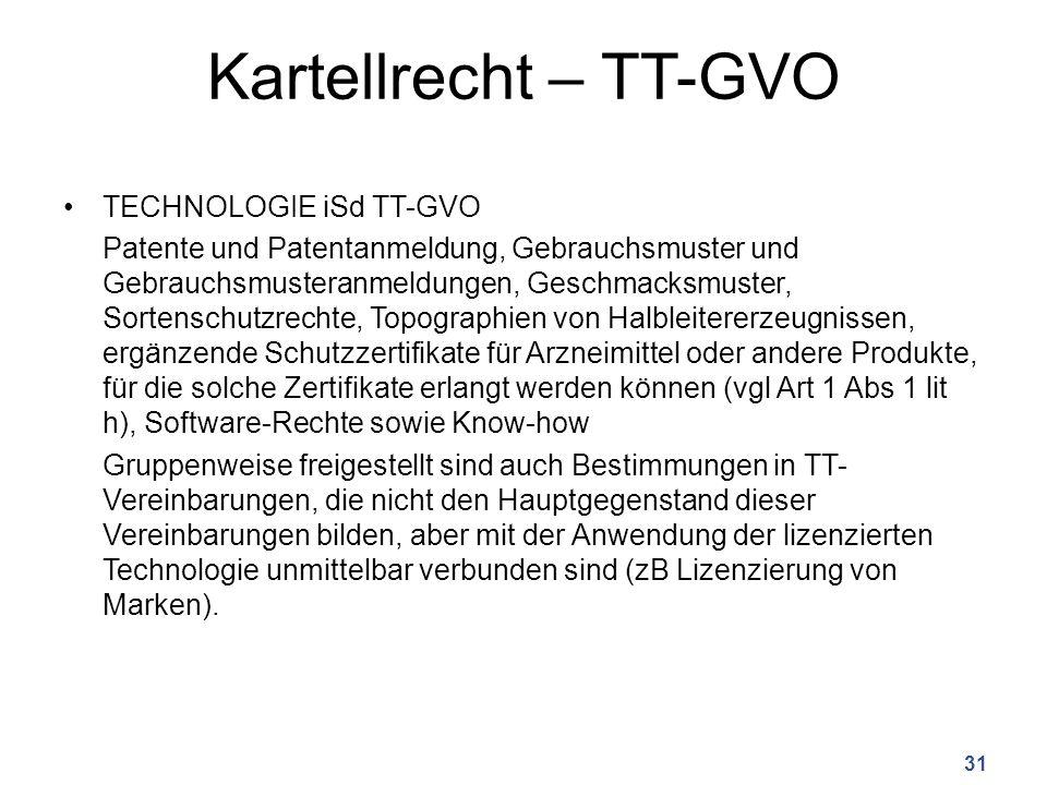 Kartellrecht – TT-GVO TECHNOLOGIE iSd TT-GVO Patente und Patentanmeldung, Gebrauchsmuster und Gebrauchsmusteranmeldungen, Geschmacksmuster, Sortenschutzrechte, Topographien von Halbleitererzeugnissen, ergänzende Schutzzertifikate für Arzneimittel oder andere Produkte, für die solche Zertifikate erlangt werden können (vgl Art 1 Abs 1 lit h), Software-Rechte sowie Know-how Gruppenweise freigestellt sind auch Bestimmungen in TT- Vereinbarungen, die nicht den Hauptgegenstand dieser Vereinbarungen bilden, aber mit der Anwendung der lizenzierten Technologie unmittelbar verbunden sind (zB Lizenzierung von Marken).