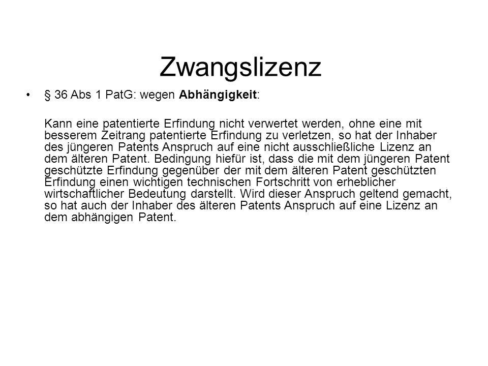 Zwangslizenz § 36 Abs 1 PatG: wegen Abhängigkeit: Kann eine patentierte Erfindung nicht verwertet werden, ohne eine mit besserem Zeitrang patentierte Erfindung zu verletzen, so hat der Inhaber des jüngeren Patents Anspruch auf eine nicht ausschließliche Lizenz an dem älteren Patent.