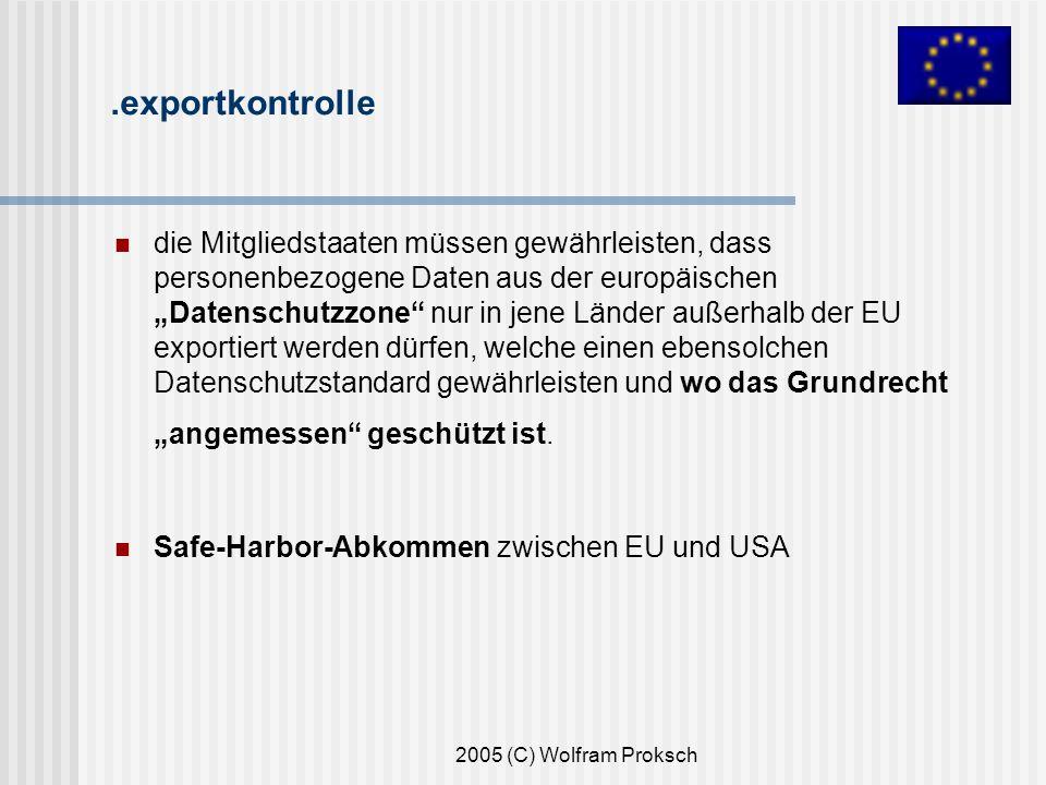2005 (C) Wolfram Proksch.exportkontrolle die Mitgliedstaaten müssen gewährleisten, dass personenbezogene Daten aus der europäischen Datenschutzzone nur in jene Länder außerhalb der EU exportiert werden dürfen, welche einen ebensolchen Datenschutzstandard gewährleisten und wo das Grundrecht angemessen geschützt ist.