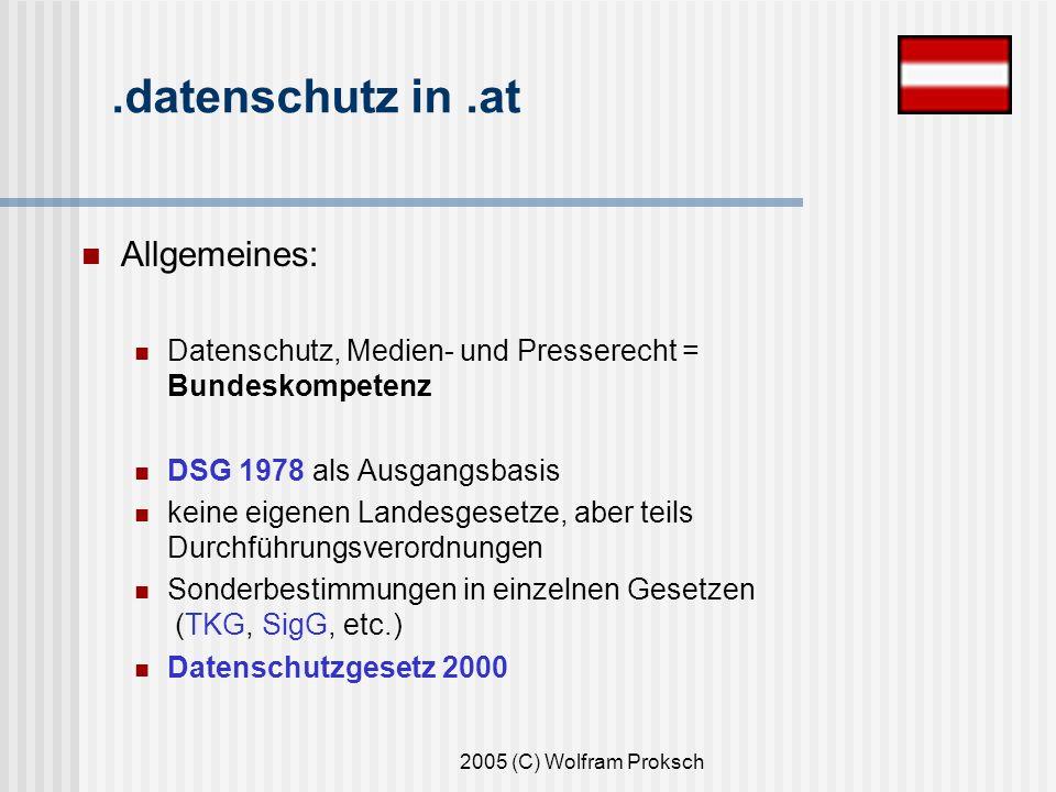 2005 (C) Wolfram Proksch.datenschutz in.at Allgemeines: Datenschutz, Medien- und Presserecht = Bundeskompetenz DSG 1978 als Ausgangsbasis keine eigenen Landesgesetze, aber teils Durchführungsverordnungen Sonderbestimmungen in einzelnen Gesetzen (TKG, SigG, etc.) Datenschutzgesetz 2000