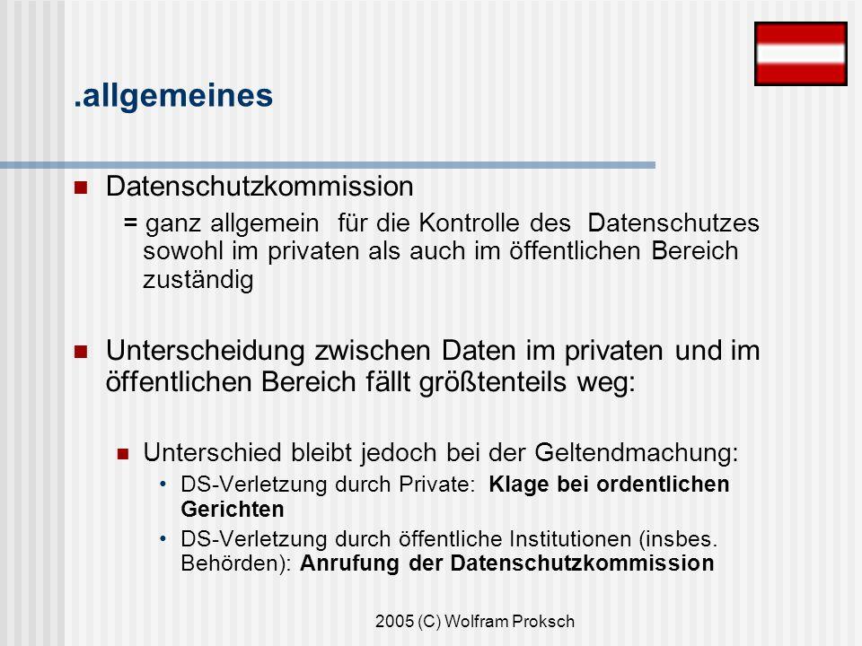 2005 (C) Wolfram Proksch Datenschutzkommission = ganz allgemein für die Kontrolle des Datenschutzes sowohl im privaten als auch im öffentlichen Bereich zuständig Unterscheidung zwischen Daten im privaten und im öffentlichen Bereich fällt größtenteils weg: Unterschied bleibt jedoch bei der Geltendmachung: DS-Verletzung durch Private: Klage bei ordentlichen Gerichten DS-Verletzung durch öffentliche Institutionen (insbes.