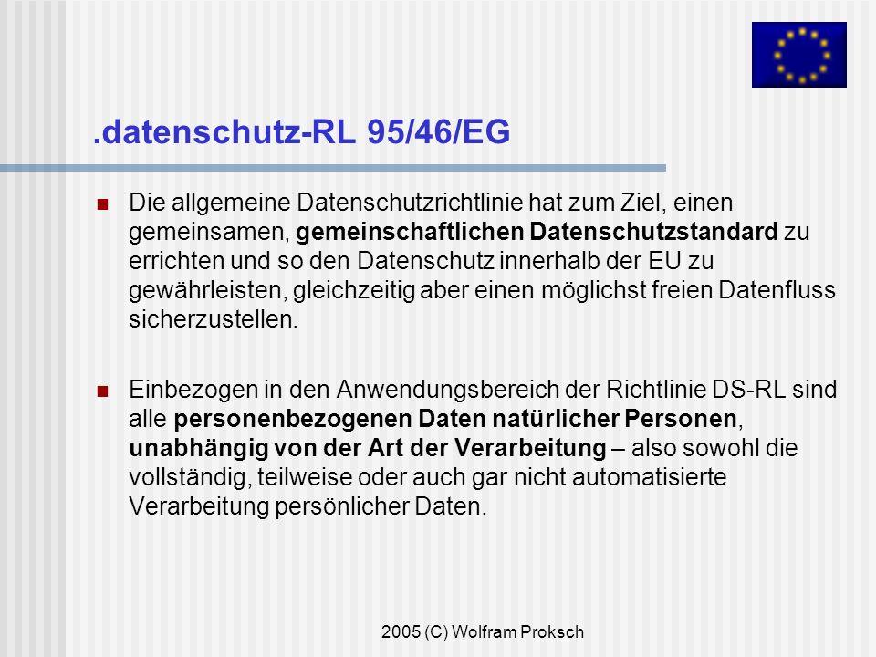 2005 (C) Wolfram Proksch.datenschutz-RL 95/46/EG Die allgemeine Datenschutzrichtlinie hat zum Ziel, einen gemeinsamen, gemeinschaftlichen Datenschutzstandard zu errichten und so den Datenschutz innerhalb der EU zu gewährleisten, gleichzeitig aber einen möglichst freien Datenfluss sicherzustellen.