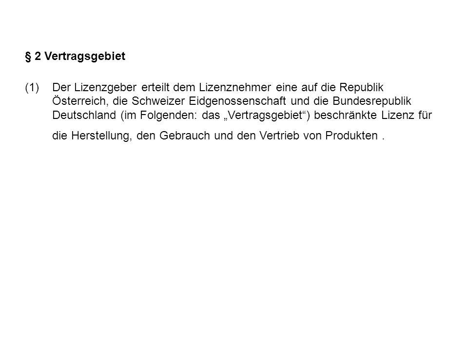 § 2 Vertragsgebiet (1)Der Lizenzgeber erteilt dem Lizenznehmer eine auf die Republik Österreich, die Schweizer Eidgenossenschaft und die Bundesrepublik Deutschland (im Folgenden: das Vertragsgebiet) beschränkte Lizenz für die Herstellung, den Gebrauch und den Vertrieb von Produkten.