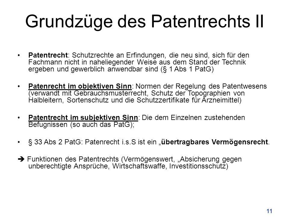 Grundzüge des Patentrechts II Patentrecht: Schutzrechte an Erfindungen, die neu sind, sich für den Fachmann nicht in naheliegender Weise aus dem Stand der Technik ergeben und gewerblich anwendbar sind (§ 1 Abs 1 PatG) Patenrecht im objektiven Sinn: Normen der Regelung des Patentwesens (verwandt mit Gebrauchsmusterrecht, Schutz der Topographien von Halbleitern, Sortenschutz und die Schutzzertifikate für Arzneimittel) Patentrecht im subjektiven Sinn: Die dem Einzelnen zustehenden Befugnissen (so auch das PatG); § 33 Abs 2 PatG: Patenrecht i.s.S ist ein übertragbares Vermögensrecht.