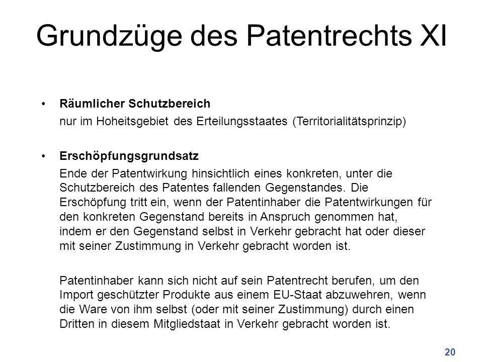 Grundzüge des Patentrechts XI Räumlicher Schutzbereich nur im Hoheitsgebiet des Erteilungsstaates (Territorialitätsprinzip) Erschöpfungsgrundsatz Ende der Patentwirkung hinsichtlich eines konkreten, unter die Schutzbereich des Patentes fallenden Gegenstandes.