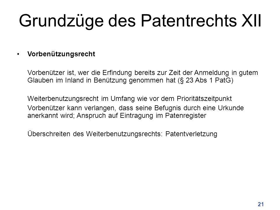 Grundzüge des Patentrechts XII Vorbenützungsrecht Vorbenützer ist, wer die Erfindung bereits zur Zeit der Anmeldung in gutem Glauben im Inland in Benützung genommen hat (§ 23 Abs 1 PatG) Weiterbenutzungsrecht im Umfang wie vor dem Prioritätszeitpunkt Vorbenützer kann verlangen, dass seine Befugnis durch eine Urkunde anerkannt wird; Anspruch auf Eintragung im Patenregister Überschreiten des Weiterbenutzungsrechts: Patentverletzung 21