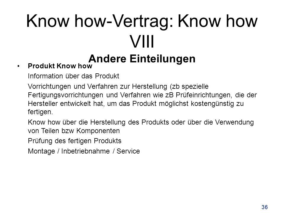 Know how-Vertrag: Know how VIII Andere Einteilungen Produkt Know how Information über das Produkt Vorrichtungen und Verfahren zur Herstellung (zb spezielle Fertigungsvorrichtungen und Verfahren wie zB Prüfeinrichtungen, die der Hersteller entwickelt hat, um das Produkt möglichst kostengünstig zu fertigen.