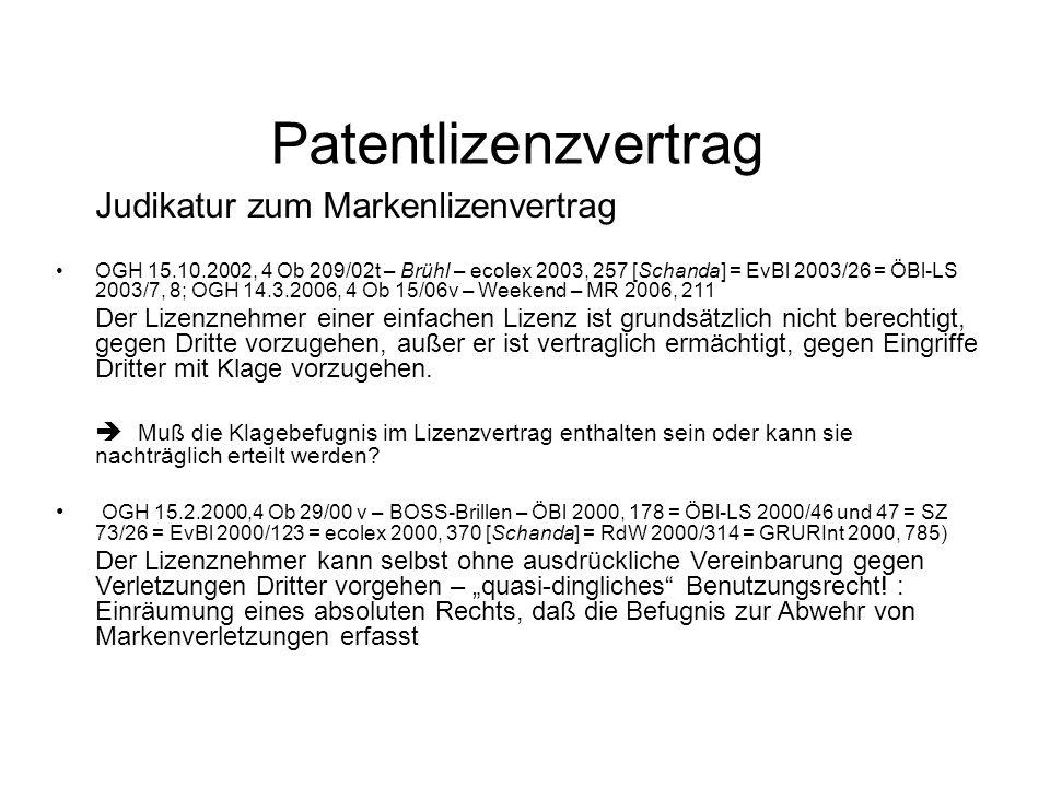 Patentlizenzvertrag Judikatur zum Markenlizenvertrag OGH 15.10.2002, 4 Ob 209/02t – Brühl – ecolex 2003, 257 [Schanda] = EvBl 2003/26 = ÖBl-LS 2003/7, 8; OGH 14.3.2006, 4 Ob 15/06v – Weekend – MR 2006, 211 Der Lizenznehmer einer einfachen Lizenz ist grundsätzlich nicht berechtigt, gegen Dritte vorzugehen, außer er ist vertraglich ermächtigt, gegen Eingriffe Dritter mit Klage vorzugehen.