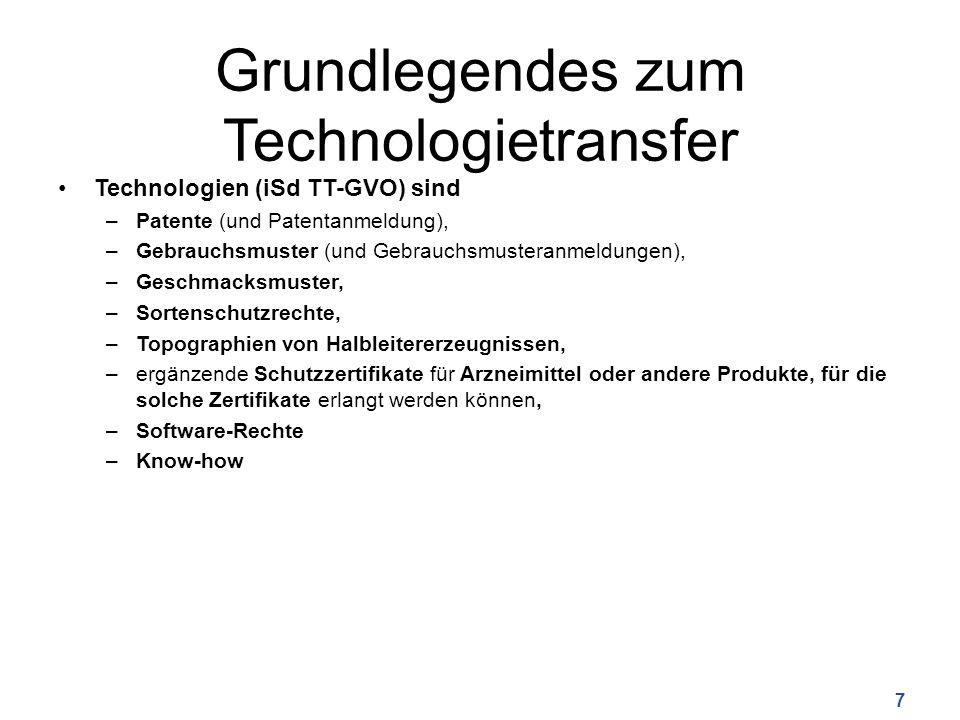 Grundlegendes zum Technologietransfer Technologien (iSd TT-GVO) sind –Patente (und Patentanmeldung), –Gebrauchsmuster (und Gebrauchsmusteranmeldungen), –Geschmacksmuster, –Sortenschutzrechte, –Topographien von Halbleitererzeugnissen, –ergänzende Schutzzertifikate für Arzneimittel oder andere Produkte, für die solche Zertifikate erlangt werden können, –Software-Rechte –Know-how 7