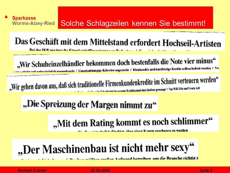 S Sparkasse Worms-Alzey-Ried 20.09.2005Norbert ZubillerSeite 3 Rating mittelständischer Unternehmen aus Sicht der Sparkassen / Agenda Themenschwerpunkt 1: Wirtschaftliches Umfeld Themenschwerpunkt 2: Der Mittelstand Themenschwerpunkt 3: Basel II Themenschwerpunkt 4: Rating in der Sparkasse Zusammenfassung