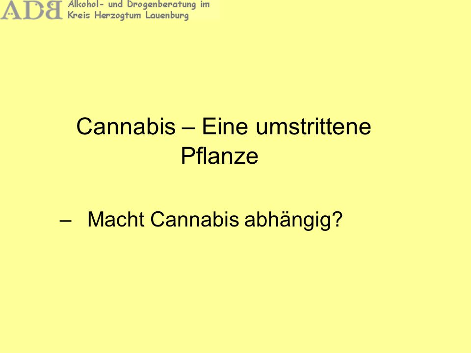 Cannabis – Eine umstrittene Pflanze –Die Kriterien für eine Substanzabhängigkeit nach ICD 10 sind: Starker Wunsch oder eine Art Zwang, psychotrope Substanzen zu konsumieren Verminderte Kontrollfähigkeit bezüglich des Beginns, der Beendigung und der Menge des Konsums Körperliche Entzugssymptome Nachweis einer Toleranz gegenüber der konsumierenden Substanz Vernachlässigung anderer Interessen zugunsten des Substanzkonsums Anhaltender Substanzkonsum trotz schädlicher psychischer, physischer und sozialer Folgen